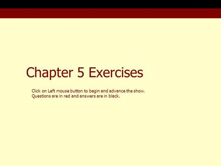 Chapter 5 Exercises Click on Left mouse button to begin and advance the show. Questions are in red and answers are in black.