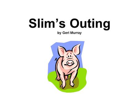 Slim's Outing by Geri Murray. There was not a sound in the house. Tim and Jan were not around. They had gone down to the park. Mom and Dad had gone to.