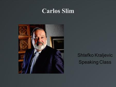 Carlos Slim Shtefko Kraljevic Speaking Class. Carlos Slim He was born in Mexico City in 1940. The second most rich person in the World (Fortune)‏ With.
