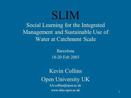1 SLIM Social Learning for the Integrated Management and Sustainable Use of Water at Catchment Scale Barcelona 18-20 Feb 2003 Kevin Collins Open University.