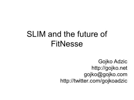 SLIM and the future of FitNesse Gojko Adzic
