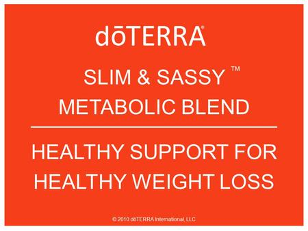 SLIM & SASSY METABOLIC BLEND HEALTHY SUPPORT FOR HEALTHY WEIGHT LOSS TM © 2010 dōTERRA International, LLC.