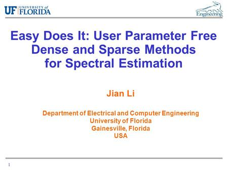 1 Easy Does It: User Parameter Free Dense and Sparse Methods for Spectral Estimation Jian Li Department of Electrical and Computer Engineering University.