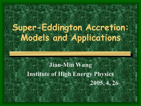 Super-Eddington Accretion: Models and Applications Jian-Min Wang Institute of High Energy Physics 2005, 4, 26.