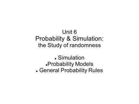 Unit 6 Probability & Simulation: the Study of randomness Simulation Probability Models General Probability Rules.