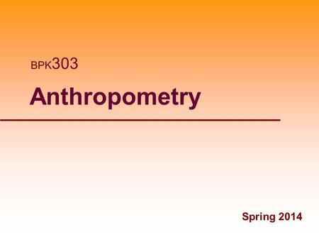 1 Anthropometry Spring 2014 BPK 303. Anthropometric Measures Fall 2013 2Spring 2008.