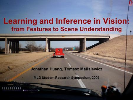 Learning and Inference in Vision: from Features to Scene Understanding Jonathan Huang, Tomasz Malisiewicz MLD Student Research Symposium, 2009.