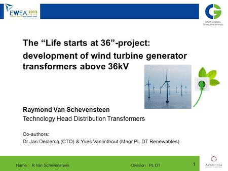 "Name : R Van Schevensteen Division : PL DT 11 SLIM ® and Bio-SLIM ® The new generation of compact transformers The ""Life starts at 36""-project: development."