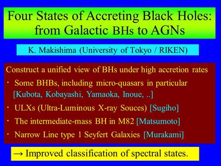 K. Makishima (University of Tokyo / RIKEN) Construct a unified view of BHs under high accretion rates ・ Some BHBs, including micro-quasars in particular.