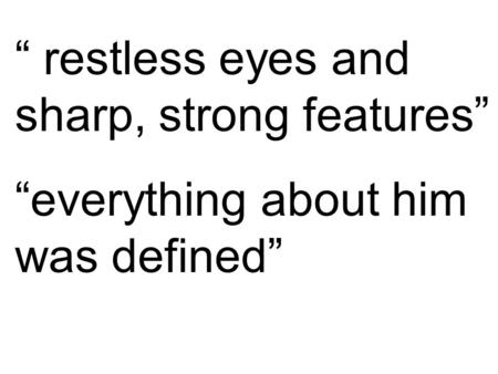 """ restless eyes and sharp, strong features"" ""everything about him was defined"""