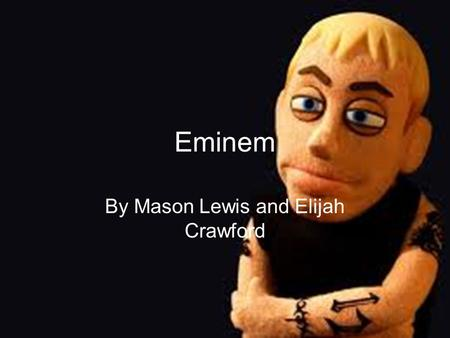 Eminem By Mason Lewis and Elijah Crawford. Real Name Marshall Bruce Mathers III.