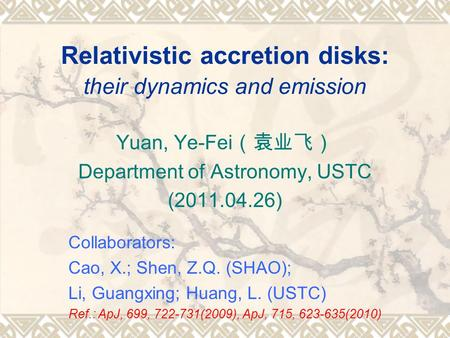 Relativistic accretion disks: their dynamics and emission Yuan, Ye-Fei (袁业飞) Department of Astronomy, USTC (2011.04.26) Collaborators: Cao, X.; Shen, Z.Q.