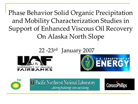 Phase Behavior Solid Organic Precipitation and Mobility Characterization Studies in Support of Enhanced Viscous Oil Recovery On Alaska North Slope 22 -23.