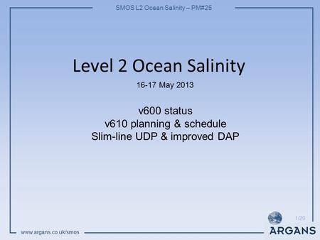SMOS L2 Ocean Salinity – PM#25 www.argans.co.uk/smos 1/20 Level 2 Ocean Salinity 16-17 May 2013 v600 status v610 planning & schedule Slim-line UDP & improved.