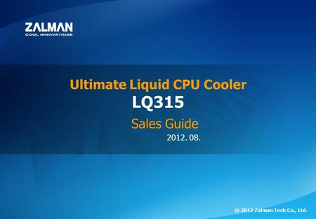 2012. 08. ⓒ 2012 Zalman Tech Co., Ltd. LQ315 Ultimate Liquid CPU Cooler Sales Guide.