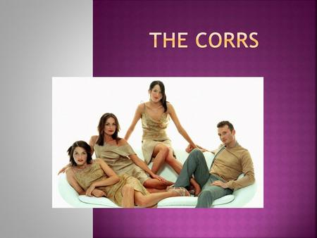 The Corrs are a group from Dundalk, Ireland. The group consists of the Corr brothers: Andrea (lead vocals, tin whistle); Sharon (violin, vocals); Caroline.