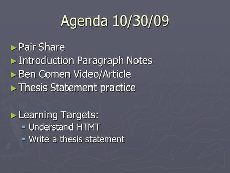 Agenda 10/30/09 ► Pair Share ► Introduction Paragraph Notes ► Ben Comen Video/Article ► Thesis Statement practice ► Learning Targets:  Understand HTMT.