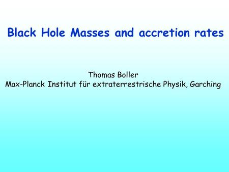 Black Hole Masses and accretion rates Thomas Boller Max-Planck Institut für extraterrestrische Physik, Garching.