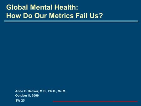 Global Mental Health: How Do Our Metrics Fail Us? Anne E. Becker, M.D., Ph.D., Sc.M. October 8, 2009 SW 25.