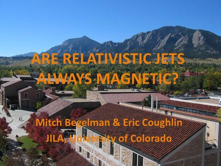 Mitch Begelman & Eric Coughlin JILA, University of Colorado ARE RELATIVISTIC JETS ALWAYS MAGNETIC?