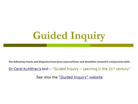 Guided Inquiry The following charts and diagrams have been sourced from and should be viewed in conjunction with: Dr Carol Kuhlthau'sDr Carol Kuhlthau's.