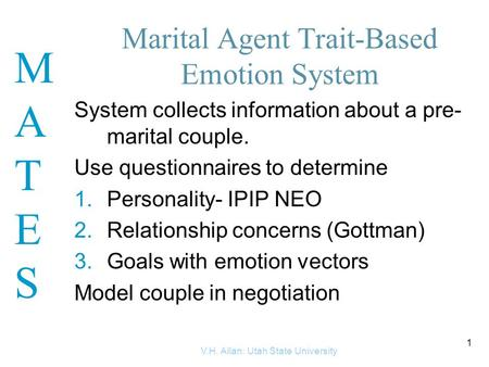 MATESMATES V.H. Allan: Utah State University 1 Marital Agent Trait-Based Emotion System System collects information about a pre- marital couple. Use questionnaires.