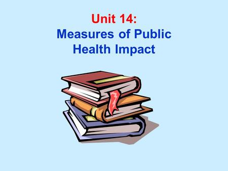 Unit 14: Measures of Public Health Impact. Unit 14 Learning Objectives: 1.Calculate and interpret measures of public health impact: ---Attributable risk.