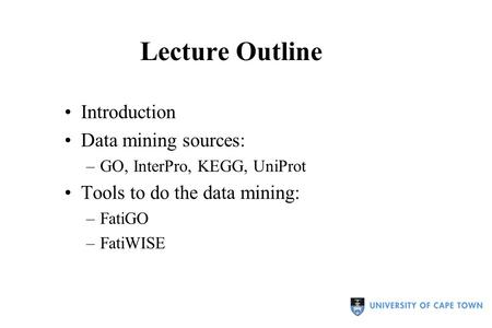 Lecture Outline Introduction Data mining sources: –GO, InterPro, KEGG, UniProt Tools to do the data mining: –FatiGO –FatiWISE.