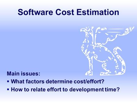 Software Cost Estimation Main issues:  What factors determine cost/effort?  How to relate effort to development time?
