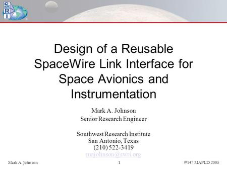#147 MAPLD 2005Mark A. Johnson1 Design of a Reusable SpaceWire Link Interface for Space Avionics and Instrumentation Mark A. Johnson Senior Research Engineer.