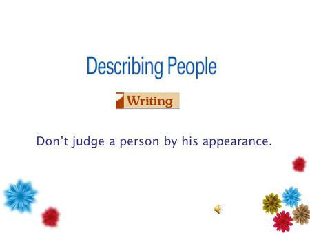 Don't judge a person by his appearance. Learn words about people's appearances. Learn and practice sentence patterns. Apply sentence patterns to describe.