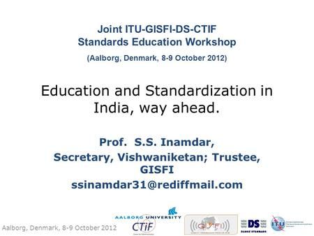Aalborg, Denmark, 8-9 October 2012 Education and Standardization in India, way ahead. Prof. S.S. Inamdar, Secretary, Vishwaniketan; Trustee, GISFI