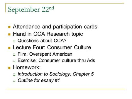 September 22 nd Attendance and participation cards Hand in CCA Research topic  Questions about CCA? Lecture Four: Consumer Culture  Film: Overspent American.