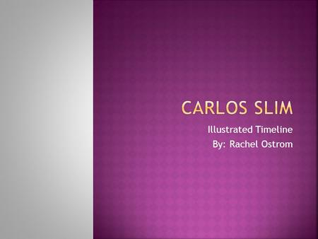 Illustrated Timeline By: Rachel Ostrom.  Carlos Slim was born in Mexico City  Parents Julián Slim Haddad and Doña Linda Helú.
