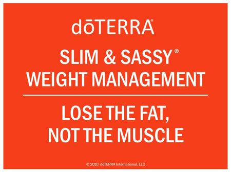 SLIM & SASSY WEIGHT MANAGEMENT LOSE THE FAT, NOT THE MUSCLE ® © 2010 dōTERRA International, LLC.