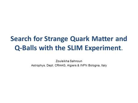 Search for Strange Quark Matter and Q-Balls with the SLIM Experiment. Zouleikha Sahnoun Astrophys. Dept. CRAAG, Algiers & INFN Bologna, Italy.