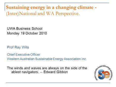 Sustaining energy in a changing climate - (Inter)National and WA Perspective. UWA Business School Monday 19 October 2010 Prof Ray Wills Chief Executive.