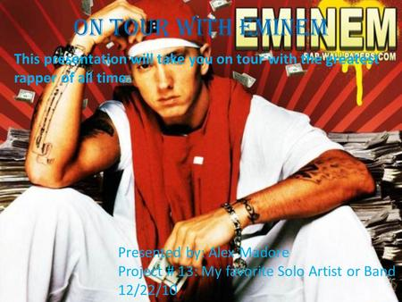 On Tour With Eminem This presentation will take you on tour with the greatest rapper of all time: Presented by: Alex Madore Project # 13: My favorite.