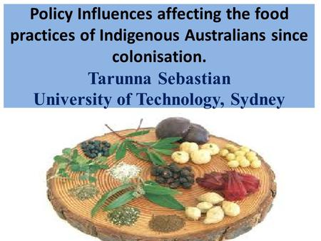 Policy Influences affecting the food practices of Indigenous Australians since colonisation. Tarunna Sebastian University of Technology, Sydney.