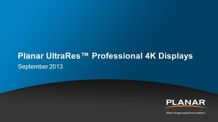 Planar UltraRes™ Professional 4K Displays September 2013.