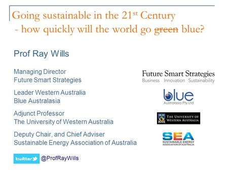 Going sustainable in the 21 st Century - how quickly will the world go green blue? Prof Ray Wills Managing Director Future Smart Strategies Leader Western.