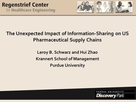 Www.purdue.edu/rche The Unexpected Impact of Information-Sharing on US Pharmaceutical Supply Chains Leroy B. Schwarz and Hui Zhao Krannert School of Management.