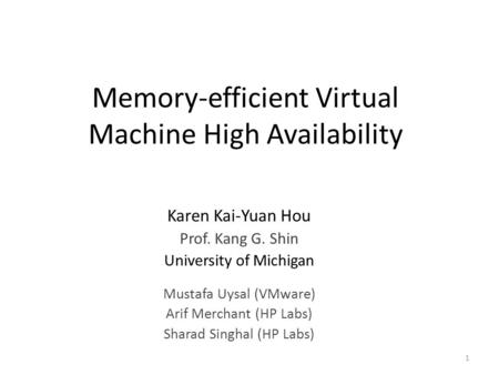 Memory-efficient Virtual Machine High Availability Karen Kai-Yuan Hou Prof. Kang G. Shin University of Michigan Mustafa Uysal (VMware) Arif Merchant (HP.