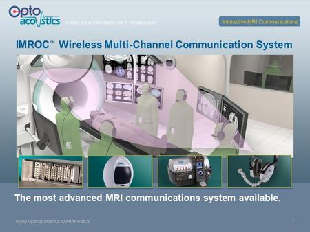 SOUND SOLUTIONS FROM LIGHT TECHNOLOGY www.optoacoustics.com/medical1 IMROC ™ Wireless Multi-Channel Communication System Interactive MRI Communications.