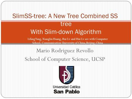 Mario Rodriguez Revollo School of Computer Science, UCSP SlimSS-tree: A New Tree Combined SS- tree With Slim-down Algorithm Lifang Yang, Xianglin Huang,