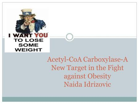 Acetyl-CoA Carboxylase-A New Target in the Fight against Obesity Naida Idrizovic.