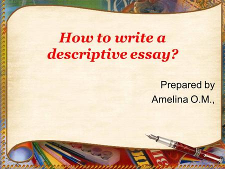 How to write a descriptive essay? Prepared by Amelina O.M.,