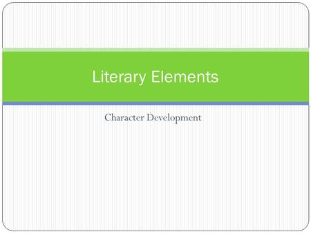 Character Development Literary Elements. Character People created by the writer Protagonist Antagonist Foil Static character Dynamic character Explicit.