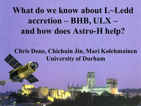 What do we know about L~Ledd accretion – BHB, ULX – and how does Astro-H help? Chris Done, Chichuin Jin, Mari Kolehmainen University of Durham.