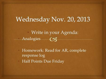 Write in your Agenda: Write in your Agenda: Analogies Homework: Read for AR, complete response log Half Points Due Friday.